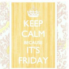 Keep Calm Because It's Friday!!!