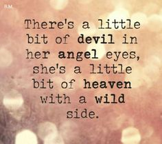 There's a little bit of devil in her angel eyes, she's a little bit of h. - There's a little bit of devil in her angel eyes, she's a little bit of heaven with a - Devil Quotes, Wild Quotes, Angel Quotes, Wild Child Quotes, Boss Quotes, In Her Eyes Quotes, Eye Quotes, Dark Quotes, Angel Eyes