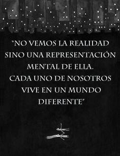 ... No vemos la realidad sino una representación mental de ella. Cada uno de nosotros vive en un mundo diferente.