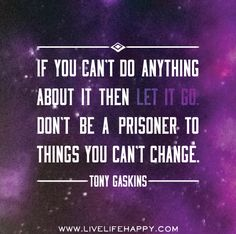 If you can't do anything about it then let it go. Don't be a prisoner to things you can't change. -Tony Gaskins