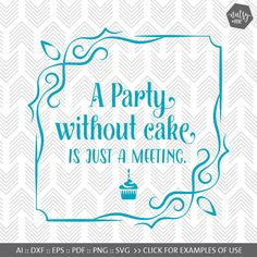 A party without cake is just a meeting. PLEASE NOTE: You are purchasing a DIGITAL CUT FILE. No physical items will be mailed to you, and an unlimited Commercial Use License is included in your purchase.  This listing is for one style of cut file comprising the design as shown above in the