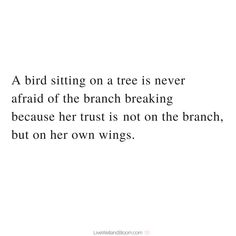 #quotes #inspirational A bird sitting on a tree is never afraid of the branch breaking because her trust is not on the branch but on her own wings.