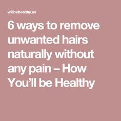 6 ways to remove unwanted hairs naturally without any pain – How You'll be Healthy