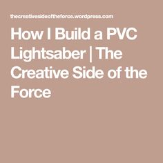 How I Build a PVC Lightsaber | The Creative Side of the Force