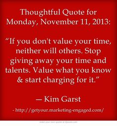 "Thoughtful Quote for Monday, November 11, 2013: ""If you don't value your time, neither will others. Stop giving away your time and talents. Value what you know & start charging for it.""  ― Kim Garst"
