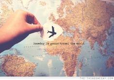 Someday I'm gonna travel the world