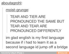 """""""Im glad English is my first language because if I had to learn it as a second language I'd jump off a bridge"""" Lol"""