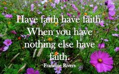 """""""Have faith have faith. When you have nothing else have faith."""" — Francine Rivers"""