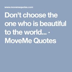 Don't choose the one who is beautiful to the world... · MoveMe Quotes