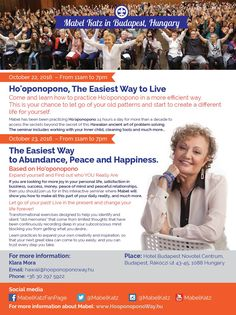 Mabel in Budapest, Hungary  October 22 , 2016 Time: 11:00am - 07:00pm Ho'oponopono, The Easiest Way to Live  October 23 , 2016 Time: 11:00am - 07:00pm The Easiest Way to Abundance, Peace and Happiness  Events in English with Hungarian translation Place: Hotel Novotel Budapest Centrum, Budapest, Rákóczi út 43-45, 1088 Hungary Phone: +36 1 477 5300 Web: http://www.novotel.com/gb/hotel-3560-novotel-budapest-centrum/index.shtml  More information: http://mabelkatz.com/events.htm?event_id=5305…