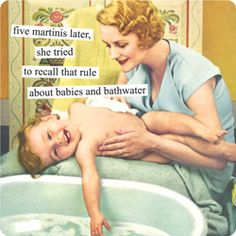 five martinis later, she tried to recall that rule about babies and bathwater