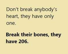 Don't break anybody's heart, they have only one....