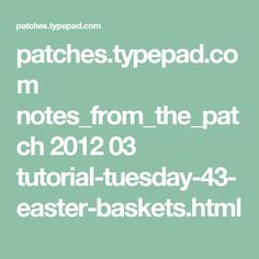 patches.typepad.com notes_from_the_patch 2012 03 tutorial-tuesday-43-easter-baskets.html