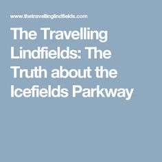 The Travelling Lindfields: The Truth about the Icefields Parkway