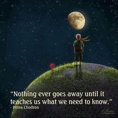 Nothing ever goes away until it teaches us what we need to know....