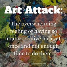 Art Attack: The overwhelming feeling of having so many creative ideas at onece and not enough time to do them. Favorite Quotes, Best Quotes, Life Quotes, Quotes Quotes, Art Quotes Funny, Rumi Quotes, Art Memes, Writing Quotes, Funny Art