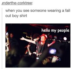Once me and my sister had a little fangirl attack because we saw someone with a fall out boy top on, and we couldn't have been any less subtle...