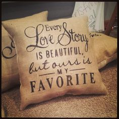 Every Love Story is beautiful but ours is my fav burlap pillow
