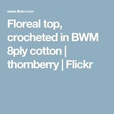 Floreal top, crocheted in BWM 8ply cotton | thornberry | Flickr