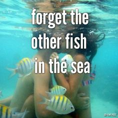 forget the other fish in the sea