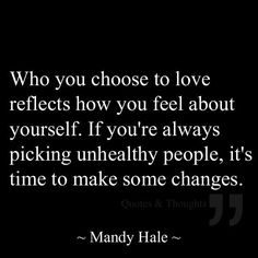 Who you choose to love reflects how you feel about yourself. If you're always picking unhealthy people, it's time to make some changes.