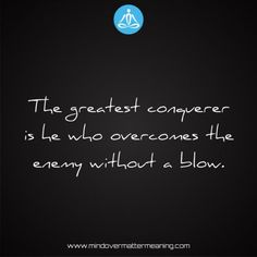 Life quotes - The-greatest-conquerer-is-he-who-overcomes-the-enemy-without-a-blow. Mind Over Matter Meaning, Life Proverbs, Consciousness, Life Quotes, Spirituality, Mindfulness, Trials, Words, Pray