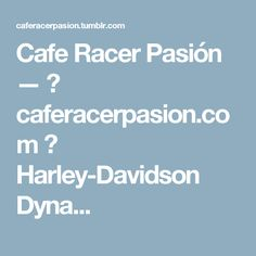 Cafe Racer Pasión —  caferacerpasion.com  Harley-Davidson Dyna...