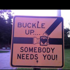Buckle up, somebody needs you
