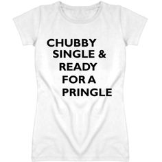 Chubby Single And Ready For A Pringle Funny Graphic T Shirt ($21) ❤ liked on Polyvore featuring tops, t-shirts, cotton tee, graphic shirts, shirts & tops, white t shirt and white tee