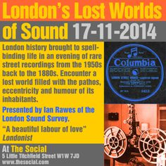 London's Lost Worlds of Sounds @ The Social, 5 Little Portland Street, London W1W 7JD, United Kingdom on 17th November, 2014 at 7:00 pm - 12:00 am.  A second chance for those who missed out in August to spend an evening listening to the wonderful Ian Rawes of the London Sound Survey.  Artists / Speakers: Ian Rawes.  Category: Arts | Other.  Prices: Advance: GBP 3,  Door: GBP 5.