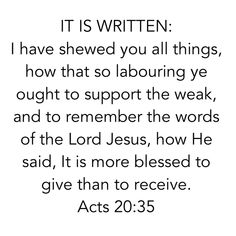 I believe God. I believe the Word. I believe in Love. God is the Word and God is Love. Bible. Scripture. Truth. I live by these three words: IT IS WRITTEN.  Acts 20:35