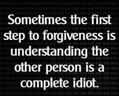 Sometimes the first step to forgiveness is understanding the other person is a complete idiot