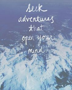 Seek adventures that open your mind.