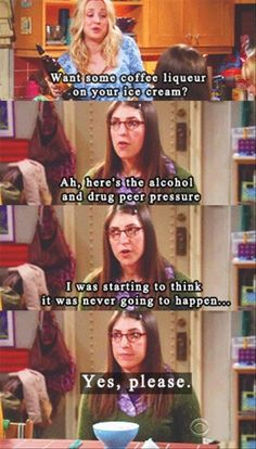 Penny: Want some coffee liqueur on your ice cream? Amy Farrah Fowler: Aah, here's the alcohol and drug peer pressure mother warned me about. I was starting to think it was never going to happen. [beat] Amy Farrah Fowler: Yes, please. Big Bang Theory, The Big Theory, Tv Quotes, Movie Quotes, Funny Quotes, The Big Bang Therory, Amy Farrah Fowler, Portal, Dump A Day