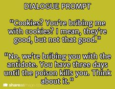 "you poison me with a brownie, now the antidote is in the snickerdoodles, what is it with you people and baked goods?"" ""Well, we used to use bottles with skull and cross bone stickers, but people never drank out of them when we asked them to. Book Prompts, Dialogue Prompts, Creative Writing Prompts, Story Prompts, Writing Advice, Writing Help, Writing A Book, Writing Ideas, Writing Inspiration Prompts"