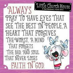 ❀ Always pray to have eyes that see the best in people, a heart that forgives the worst, a mind that forgets the bad, and soul that never loses Faith In God...Little Church Mouse 28 June 2015 ❀