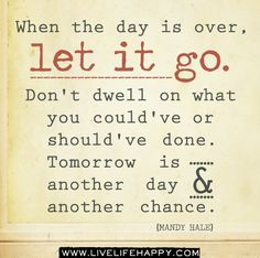 When the day is over, let it go. Don't dwell on what you could've or should've done. Tomorrow is another day and another chance. -Mandy Hale by deeplifequotes, via Flickr