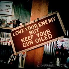 Love your enemy but keep your gun oiled