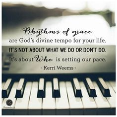 """Rhythms of grace are God's divine tempo for your life. It's not about what we do or don't do. It's about Who is setting our pace."" ~ Kerri Weems, author of ""Rhythms of Grace"" // God's tempo for your life and the world's tempo are very different. CLICK for more on letting God set your pace."