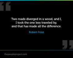 Two roads diverged in a wood, and I, I took the one less traveled by, and that has made all the difference. - Robert Frost