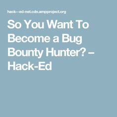 So You Want To Become a Bug Bounty Hunter? – Hack-Ed
