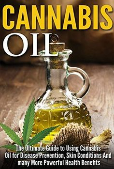 Cannabis Oil: The Ultimate Guide to Using Cannabis Oil for Disease Prevention, Skin Conditions And Many More Powerful Health Benefits.
