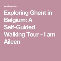 Exploring Ghent in Belgium: A Self-Guided Walking Tour – I am Aileen
