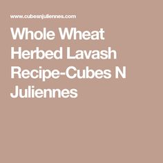 Whole Wheat Herbed Lavash Recipe-Cubes N Juliennes