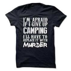 Awesome Tee Im Afraid If I Give Up Camping Ill Have To Replace It With Murder Tshirt Tees