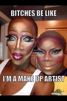 Bitches be like lmao this is too funny i may not be an expert but I at least know how to do a pretty good job when it comes to my make up.But I know a couple that need some help like these two lol.. enjoy! - meme - http://www.jokideo.com/