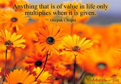 Anything that is of value in life only multiplies when it is given. ~ Deepak Chopra Share and Multiply valuable things like Knowledge, Ideas, Happiness, Smile, Love …. Remember that the Universal Rule of Nature is to Give….