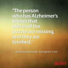 33 Things People Affected by Alzheimer's Wish Others Understood alzheimer's quote: The person who has Alzheimer's knows that pieces of the puzzle are missing, and they are terrified. Alzheimer Care, Dementia Care, Alzheimer's And Dementia, Dementia Quotes, Alzheimers Quotes, Protein Pudding, Fitness Transformation, Low Carb High Protein, Caregiver Quotes
