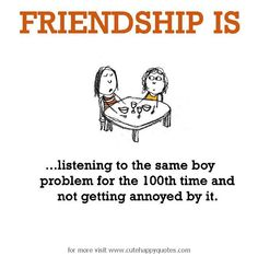 Friendship is, listening to the same boy problem for the 100th time. - Cute Happy Quotes