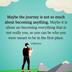 Maybe the journey is not so much about becoming anything. Maybe it is about un-becoming everything that is not really you, so you can be who you were meant to be in the first place. thedailyquotes.com
